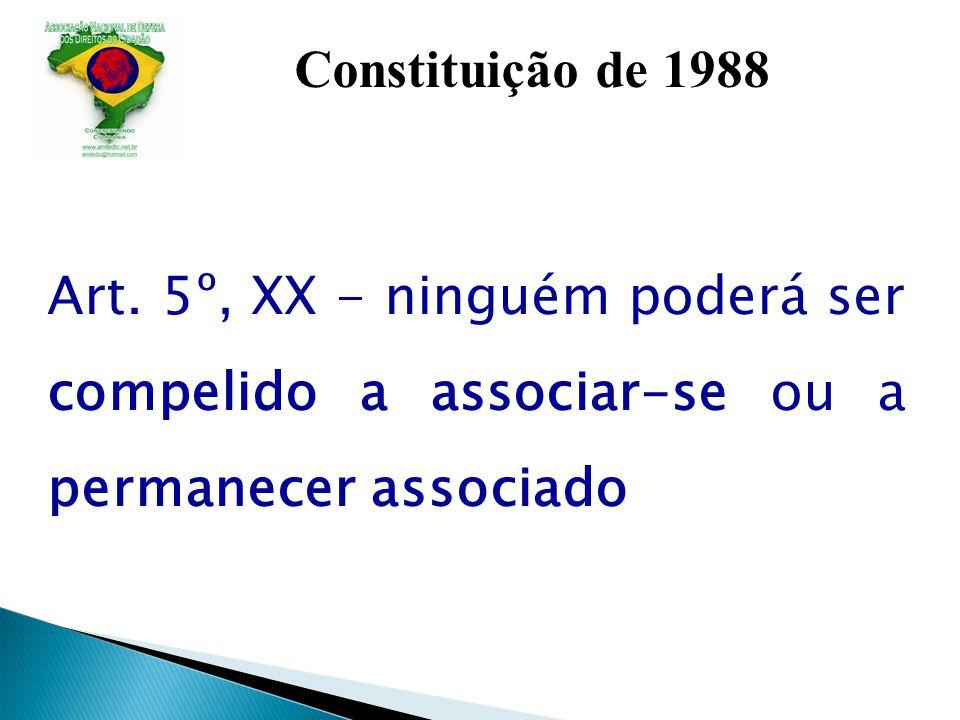 Constituição de 1988 Art. 5º, XX - ninguém poderá ser compelido a associar-se ou a permanecer associado