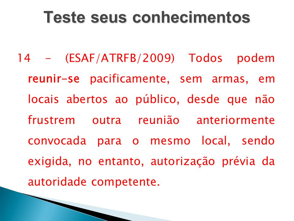 Teste seus conhecimentos 14 - (ESAF/ATRFB/2009) Todos podem reunir-se pacificamente, sem armas, em locais abertos ao público, desde que não frustrem o