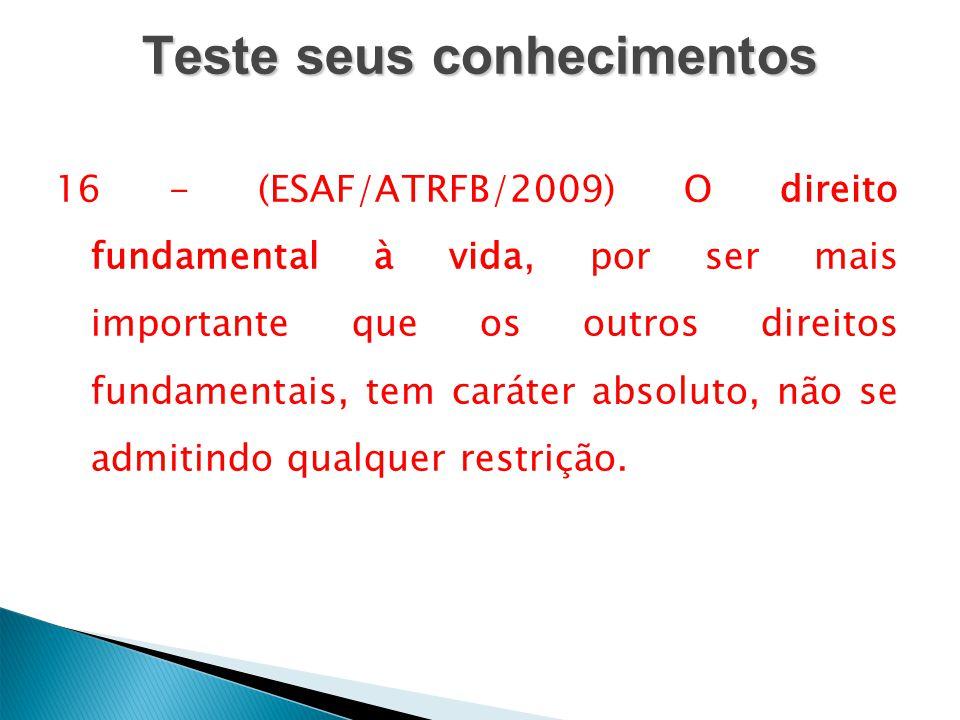 Teste seus conhecimentos 16 - (ESAF/ATRFB/2009) O direito fundamental à vida, por ser mais importante que os outros direitos fundamentais, tem caráter