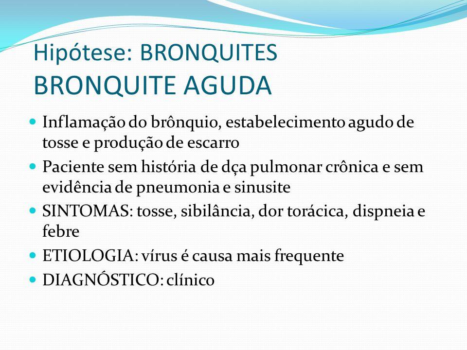 Hipótese: BRONQUITES BRONQUITE AGUDA Inflamação do brônquio, estabelecimento agudo de tosse e produção de escarro Paciente sem história de dça pulmona