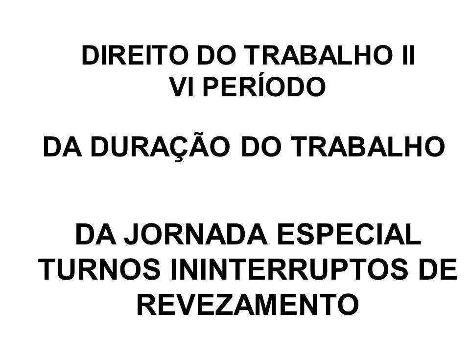 DIREITO DO TRABALHO II VI PERÍODO DA DURAÇÃO DO TRABALHO DA JORNADA ESPECIAL TURNOS ININTERRUPTOS DE REVEZAMENTO