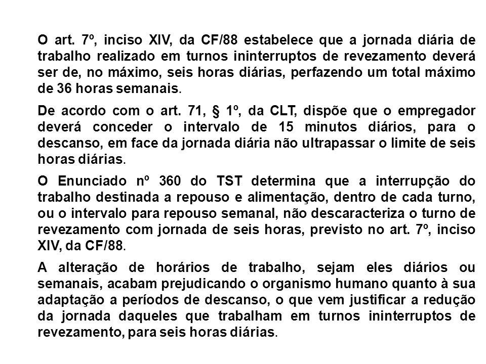 O art. 7º, inciso XIV, da CF/88 estabelece que a jornada diária de trabalho realizado em turnos ininterruptos de revezamento deverá ser de, no máximo,