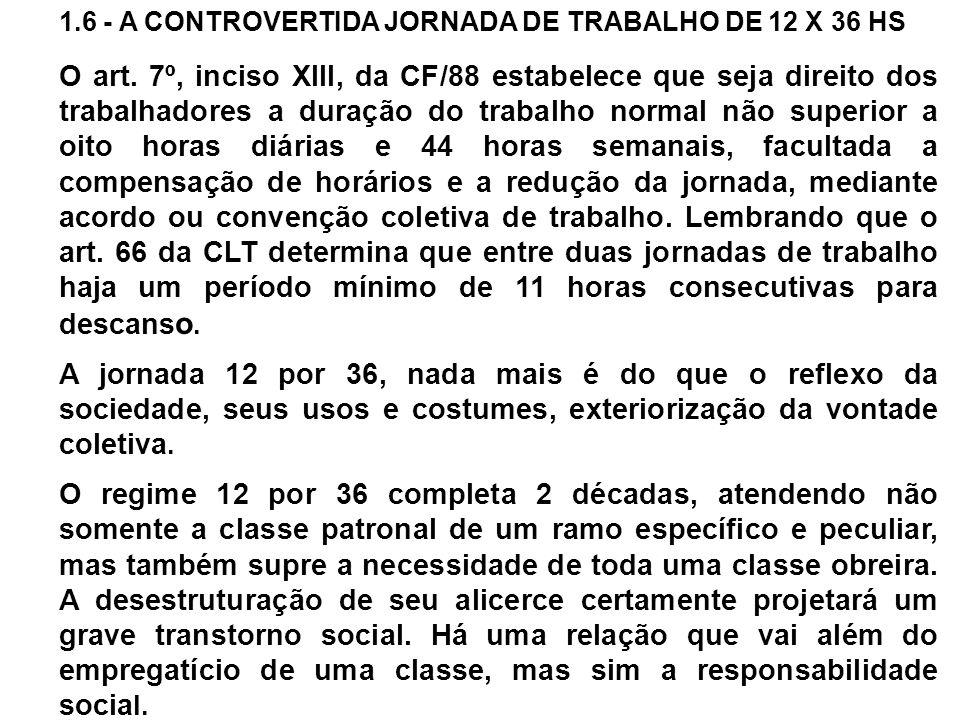 1.6 - A CONTROVERTIDA JORNADA DE TRABALHO DE 12 X 36 HS O art. 7º, inciso XIII, da CF/88 estabelece que seja direito dos trabalhadores a duração do tr