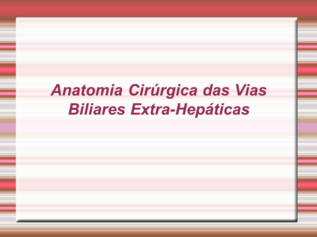Anatomia Cirúrgica das Vias Biliares Extra-Hepáticas