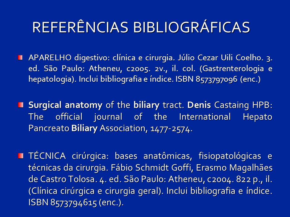 REFERÊNCIAS BIBLIOGRÁFICAS APARELHO digestivo: clínica e cirurgia. Júlio Cezar Uili Coelho. 3. ed. São Paulo: Atheneu, c2005. 2v., il. col. (Gastrente