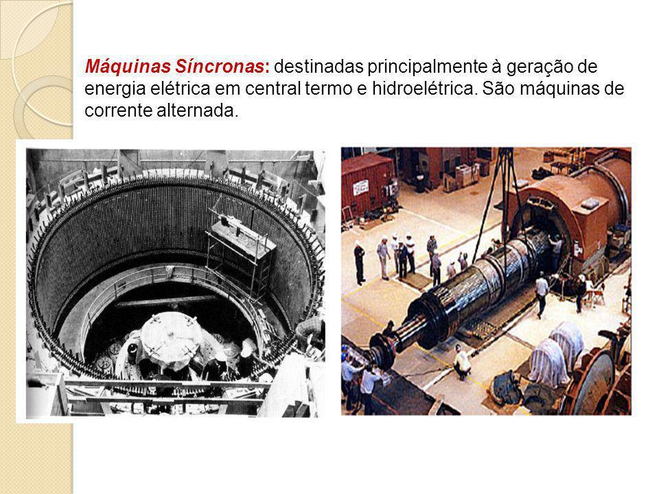 Máquinas Síncronas: destinadas principalmente à geração de energia elétrica em central termo e hidroelétrica. São máquinas de corrente alternada.
