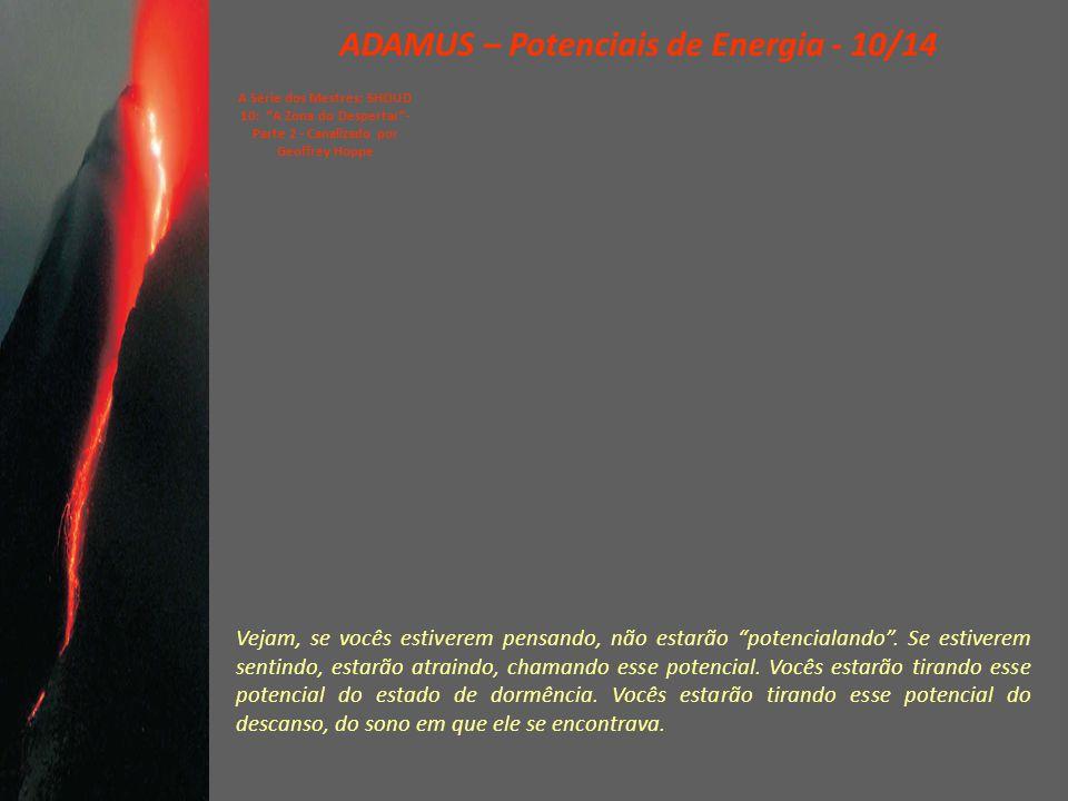 ADAMUS – Potenciais de Energia - 09/14 A Série dos Mestres: SHOUD 10: A Zona do Despertar - Parte 2 - Canalizado por Geoffrey Hoppe Agora, trabalhar com potenciais, potencialar – inventei essa palavra – potencialar é uma arte.