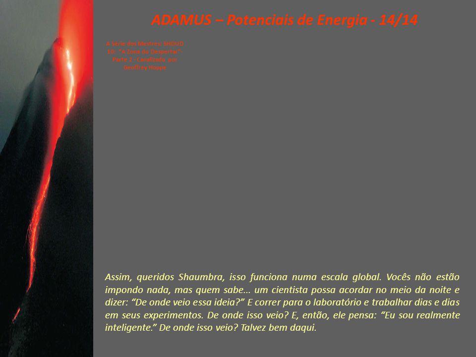 ADAMUS – Potenciais de Energia - 13/14 A Série dos Mestres: SHOUD 10: A Zona do Despertar - Parte 2 - Canalizado por Geoffrey Hoppe Se vocês pensarem, construírem com a mente, vocês não estarão potencialando .