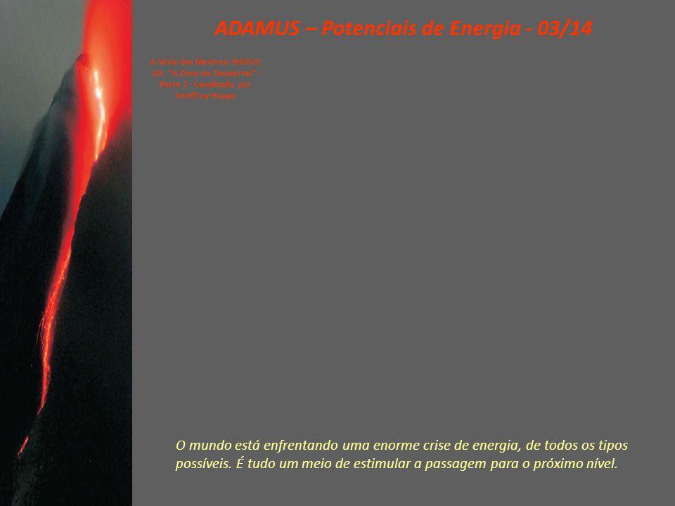 ADAMUS – Potenciais de Energia - 03/14 A Série dos Mestres: SHOUD 10: A Zona do Despertar - Parte 2 - Canalizado por Geoffrey Hoppe O mundo está enfrentando uma enorme crise de energia, de todos os tipos possíveis.