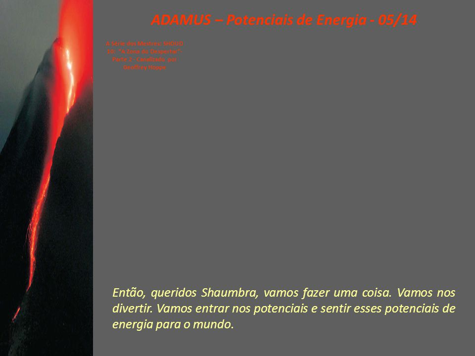 ADAMUS – Potenciais de Energia - 04/14 A Série dos Mestres: SHOUD 10: A Zona do Despertar - Parte 2 - Canalizado por Geoffrey Hoppe Como falei no mês passado, o óleo derramado desse equipamento no Golfo...