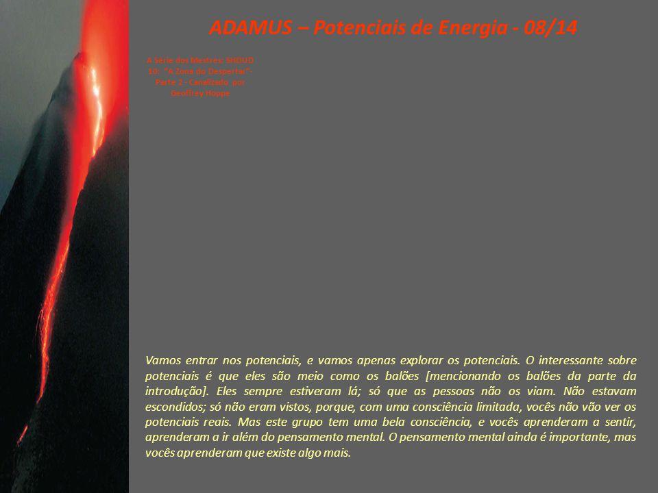 ADAMUS – Potenciais de Energia - 08/14 A Série dos Mestres: SHOUD 10: A Zona do Despertar - Parte 2 - Canalizado por Geoffrey Hoppe Vamos entrar nos potenciais, e vamos apenas explorar os potenciais.