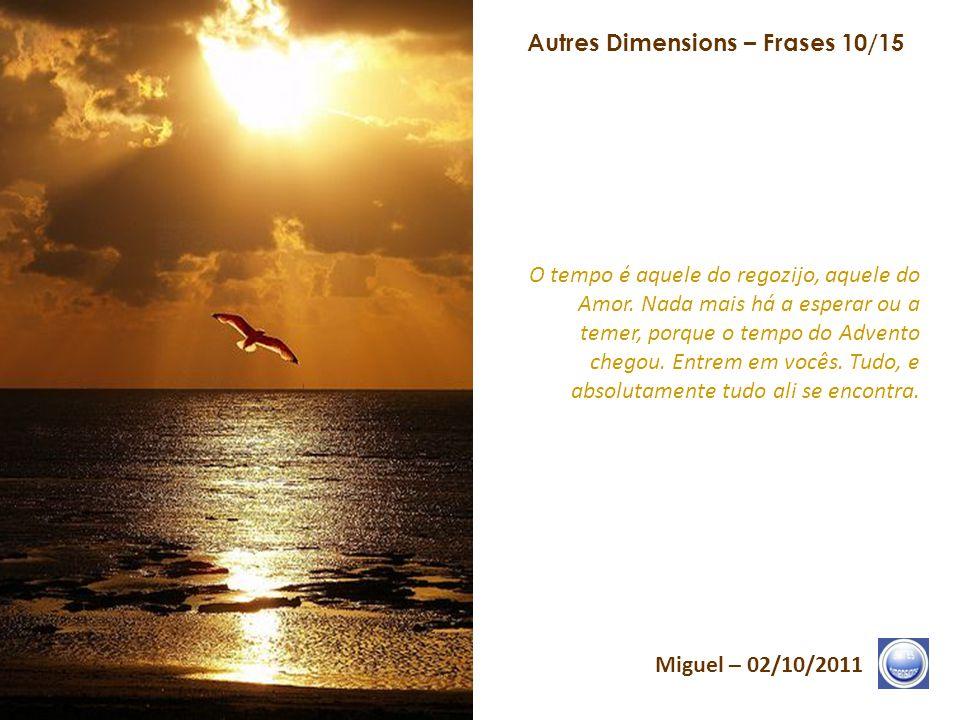 Autres Dimensions – Frases 09/15 Miguel – 02/10/2011 Repensem, a cada minuto, na Vibração de seus Pilares do Coração. Vão ao essencial, ou seja, à Ale