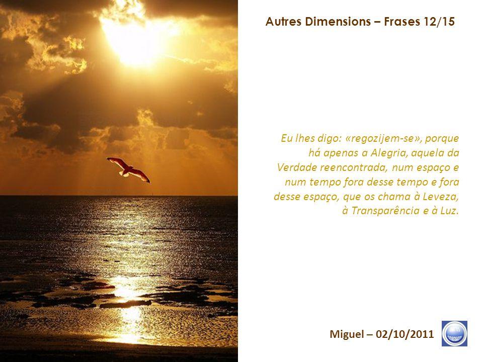 Autres Dimensions – Frases 11/15 Miguel – 02/10/2011 O fim da ilusão é apenas o início da verdadeira Vida. Permaneçam ancorados, firmemente, no Coraçã