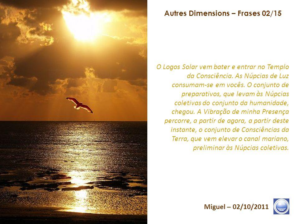 Autres Dimensions – Frases 01/15 Miguel – 02/10/2011 O conjunto do que devia ser semeado, nas Dimensões liberadas da Vida, foi consumado. Pela Consciê