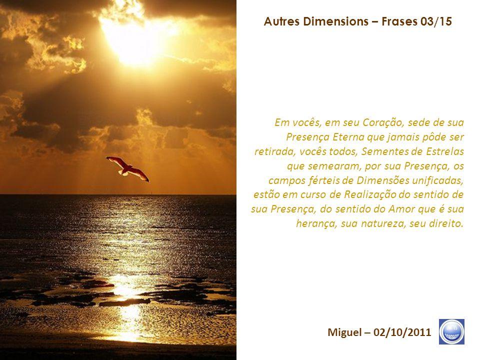 Autres Dimensions – Frases 02/15 Miguel – 02/10/2011 O Logos Solar vem bater e entrar no Templo da Consciência. As Núpcias de Luz consumam-se em vocês
