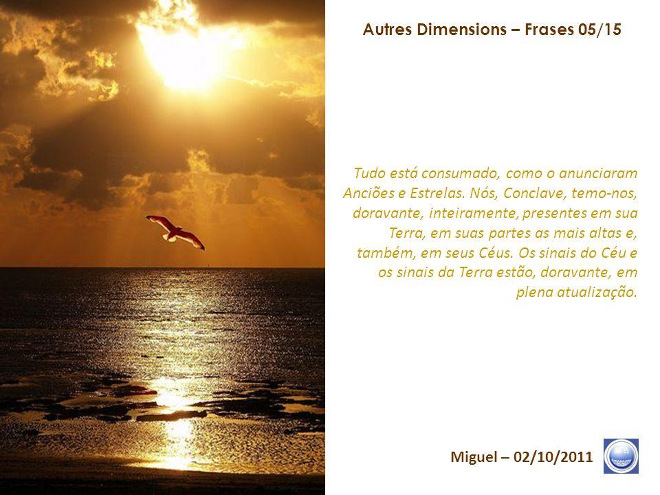 Autres Dimensions – Frases 04/15 Miguel – 02/10/2011 Os últimos panos da ilusão caem, nesse momento mesmo, nesse mundo, precipitando a vinda, ao solo