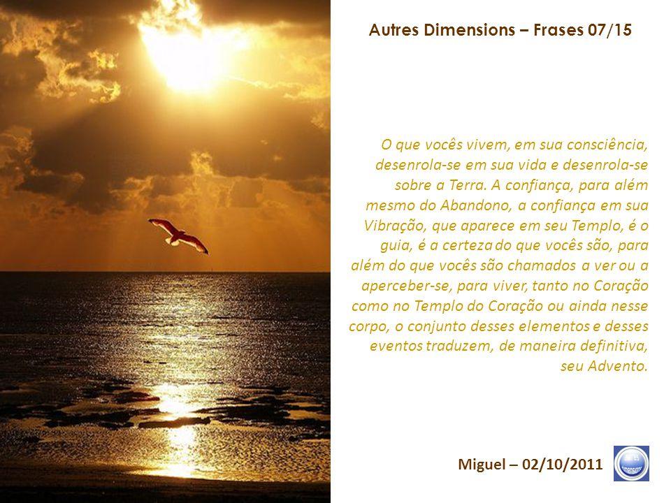 Autres Dimensions – Frases 06/15 Miguel – 02/10/2011 Cada um de vocês será chamado, no momento o mais oportuno para si, para viver e estabelecer-se, d