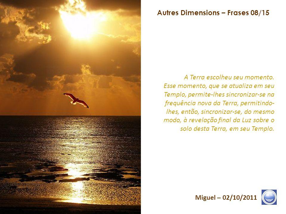 Autres Dimensions – Frases 07/15 Miguel – 02/10/2011 O que vocês vivem, em sua consciência, desenrola-se em sua vida e desenrola-se sobre a Terra. A c