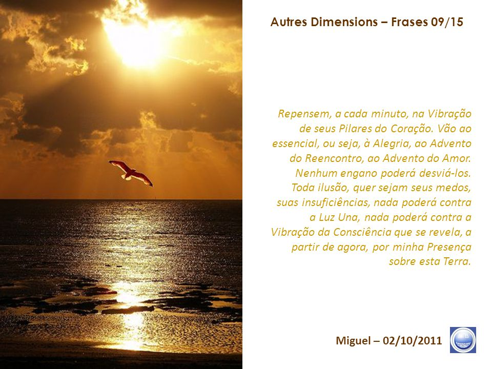 Autres Dimensions – Frases 08/15 Miguel – 02/10/2011 A Terra escolheu seu momento. Esse momento, que se atualiza em seu Templo, permite-lhes sincroniz