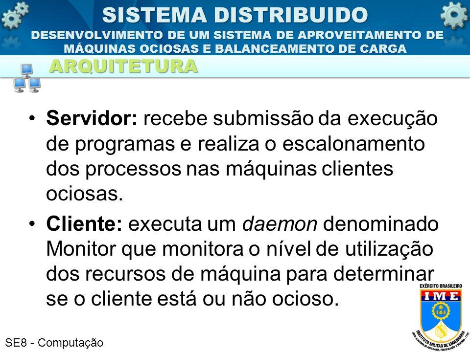 SE8 - Computação Servidor: recebe submissão da execução de programas e realiza o escalonamento dos processos nas máquinas clientes ociosas. Cliente: e