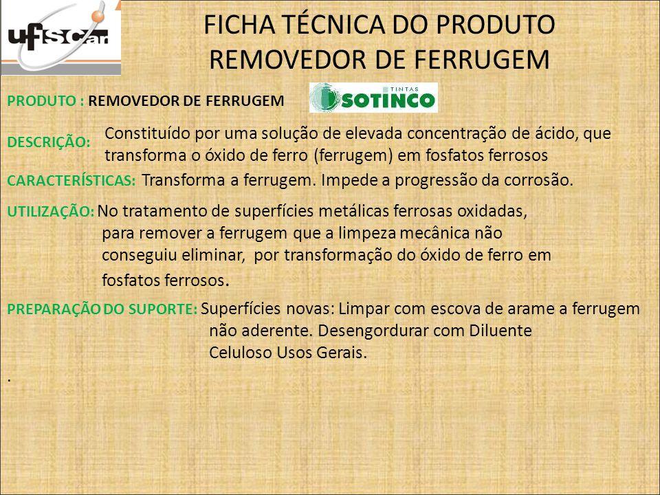 FICHA TÉCNICA DO PRODUTO REMOVEDOR DE FERRUGEM PRODUTO : REMOVEDOR DE FERRUGEM DESCRIÇÃO: Constituído por uma solução de elevada concentração de ácido, que transforma o óxido de ferro (ferrugem) em fosfatos ferrosos CARACTERÍSTICAS: Transforma a ferrugem.