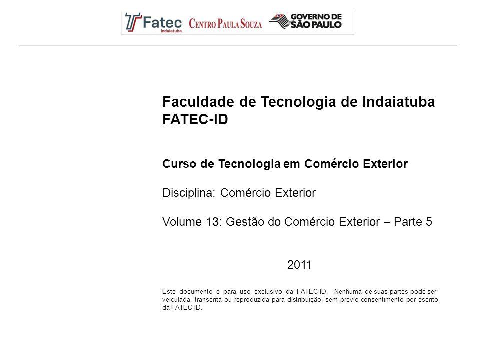 Faculdade de Tecnologia de Indaiatuba FATEC-ID Curso de Tecnologia em Comércio Exterior Disciplina: Comércio Exterior Volume 13: Gestão do Comércio Exterior – Parte 5 2011 Este documento é para uso exclusivo da FATEC-ID.