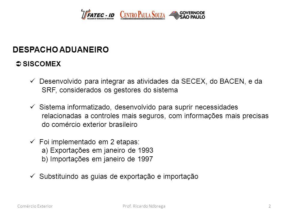 2  SISCOMEX Desenvolvido para integrar as atividades da SECEX, do BACEN, e da SRF, considerados os gestores do sistema Sistema informatizado, desenvolvido para suprir necessidades relacionadas a controles mais seguros, com informações mais precisas do comércio exterior brasileiro Foi implementado em 2 etapas: a) Exportações em janeiro de 1993 b) Importações em janeiro de 1997 Substituindo as guias de exportação e importação DESPACHO ADUANEIRO Comércio ExteriorProf.