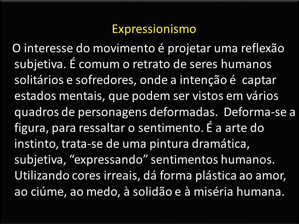 Expressionismo O interesse do movimento é projetar uma reflexão subjetiva. É comum o retrato de seres humanos solitários e sofredores, onde a intenção