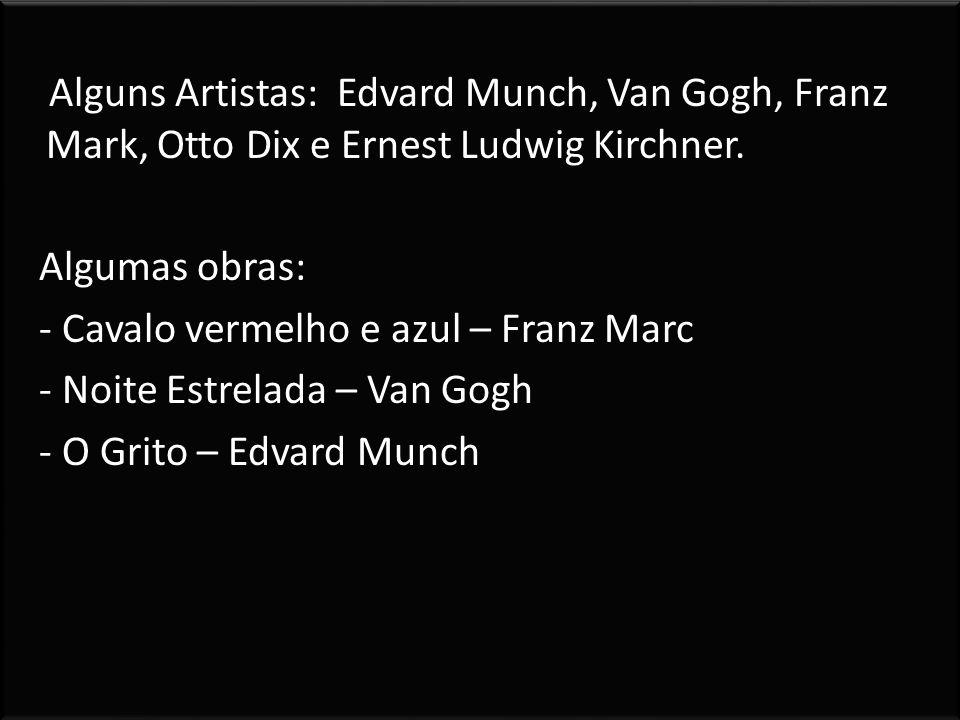 Alguns Artistas: Edvard Munch, Van Gogh, Franz Mark, Otto Dix e Ernest Ludwig Kirchner. Algumas obras: - Cavalo vermelho e azul – Franz Marc - Noite E