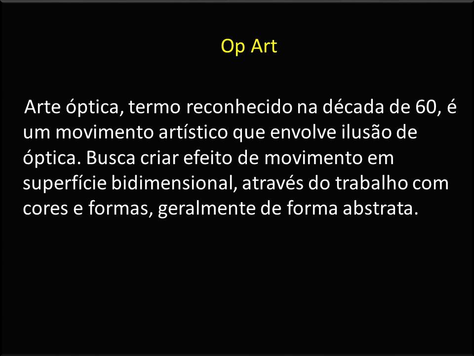 Op Art Arte óptica, termo reconhecido na década de 60, é um movimento artístico que envolve ilusão de óptica. Busca criar efeito de movimento em super