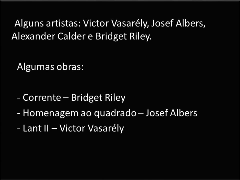 Alguns artistas: Victor Vasarély, Josef Albers, Alexander Calder e Bridget Riley. Algumas obras: - Corrente – Bridget Riley - Homenagem ao quadrado –