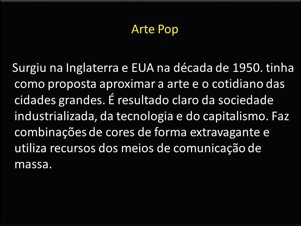 Arte Pop Surgiu na Inglaterra e EUA na década de 1950. tinha como proposta aproximar a arte e o cotidiano das cidades grandes. É resultado claro da so