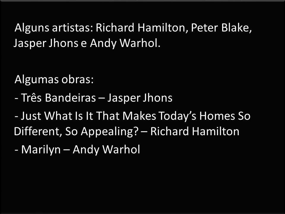 Alguns artistas: Richard Hamilton, Peter Blake, Jasper Jhons e Andy Warhol. Algumas obras: - Três Bandeiras – Jasper Jhons - Just What Is It That Make