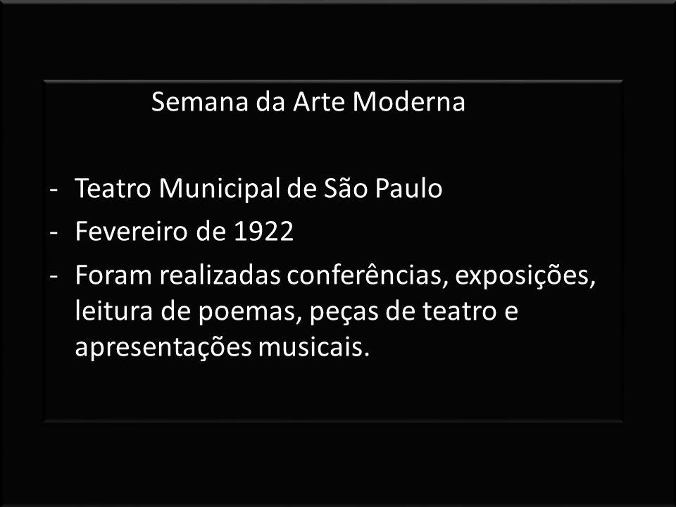 Semana da Arte Moderna -Teatro Municipal de São Paulo -Fevereiro de 1922 -Foram realizadas conferências, exposições, leitura de poemas, peças de teatr