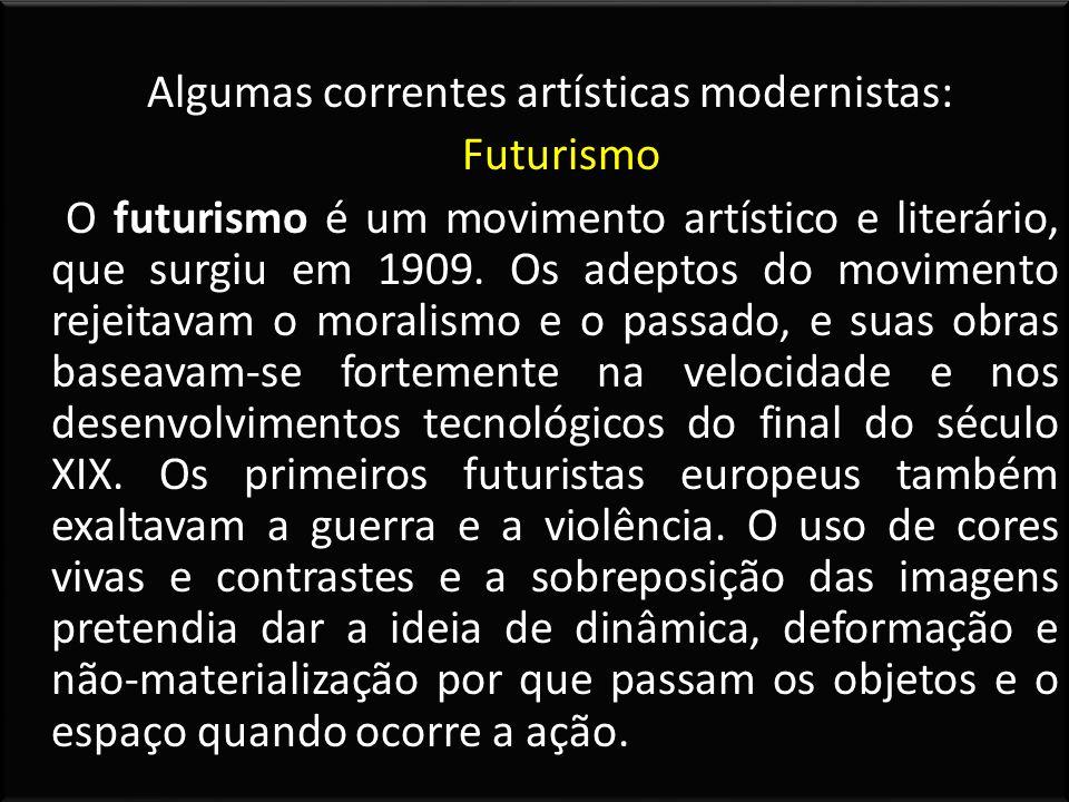 Algumas correntes artísticas modernistas: Futurismo O futurismo é um movimento artístico e literário, que surgiu em 1909. Os adeptos do movimento reje