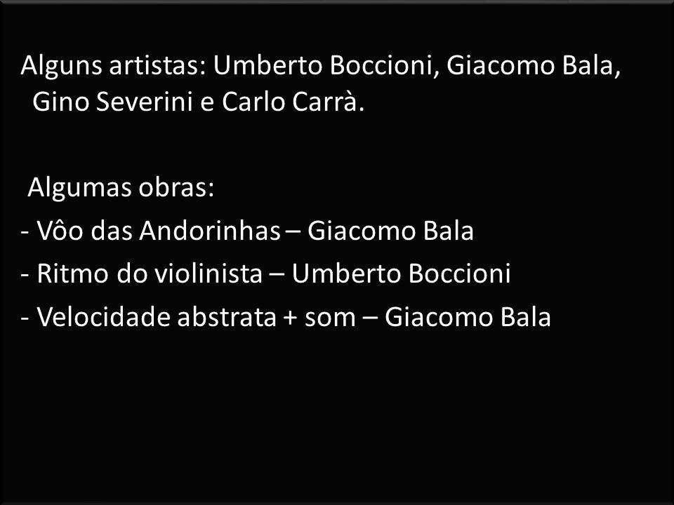 Alguns artistas: Umberto Boccioni, Giacomo Bala, Gino Severini e Carlo Carrà. Algumas obras: - Vôo das Andorinhas – Giacomo Bala - Ritmo do violinista