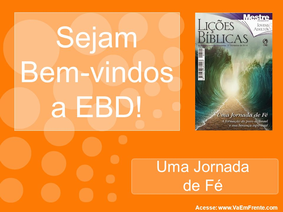 Uma Jornada de Fé Sejam Bem-vindos a EBD! Acesse: www.VaEmFrente.com