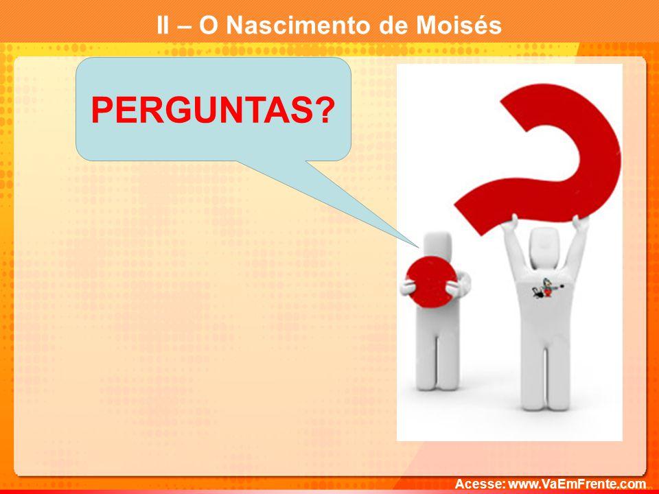 II – O Nascimento de Moisés Acesse: www.VaEmFrente.com PERGUNTAS?