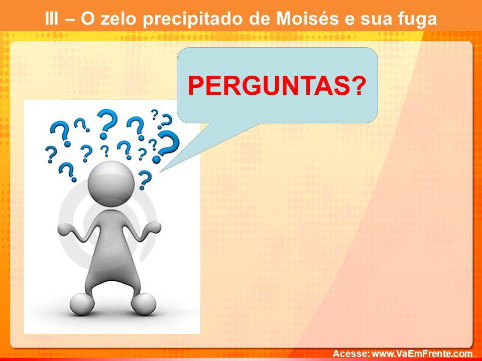 III – O zelo precipitado de Moisés e sua fuga Acesse: www.VaEmFrente.com PERGUNTAS?