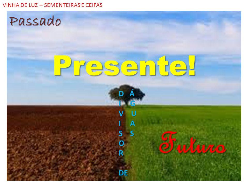 Passado Presente! VINHA DE LUZ – SEMENTEIRAS E CEIFAS D Á I G V U I A S S ORDE Futuro