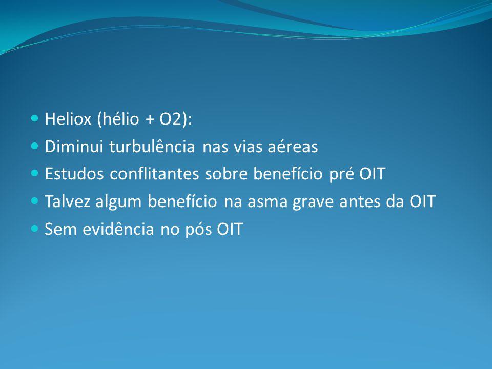 Heliox (hélio + O2): Diminui turbulência nas vias aéreas Estudos conflitantes sobre benefício pré OIT Talvez algum benefício na asma grave antes da OIT Sem evidência no pós OIT