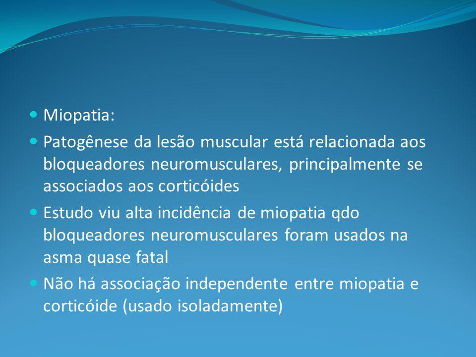 Miopatia: Patogênese da lesão muscular está relacionada aos bloqueadores neuromusculares, principalmente se associados aos corticóides Estudo viu alta incidência de miopatia qdo bloqueadores neuromusculares foram usados na asma quase fatal Não há associação independente entre miopatia e corticóide (usado isoladamente)