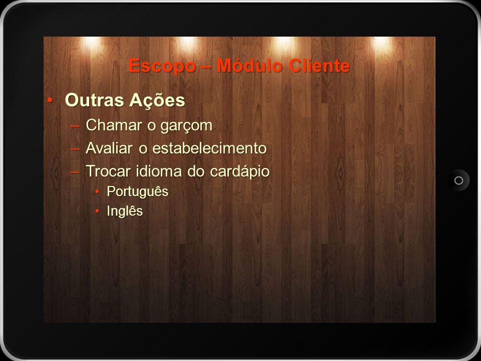 Escopo – Módulo Cliente Outras AçõesOutras Ações –Chamar o garçom –Avaliar o estabelecimento –Trocar idioma do cardápio PortuguêsPortuguês InglêsInglê