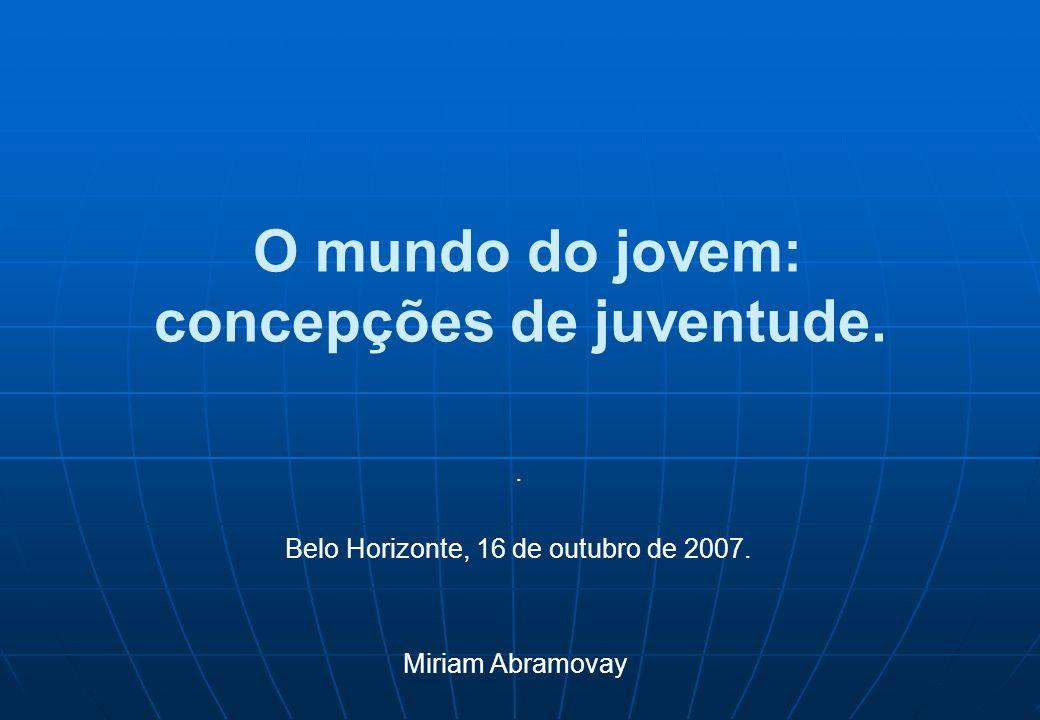 O mundo do jovem: concepções de juventude.. Belo Horizonte, 16 de outubro de 2007. Miriam Abramovay