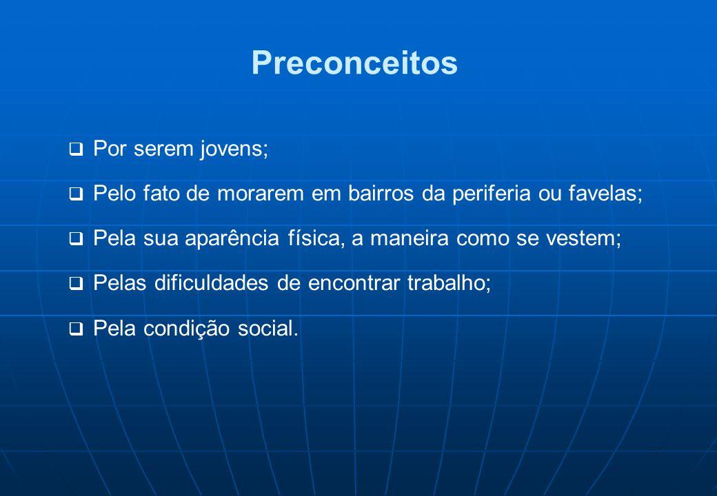 Preconceitos  Por serem jovens;  Pelo fato de morarem em bairros da periferia ou favelas;  Pela sua aparência física, a maneira como se vestem;  P