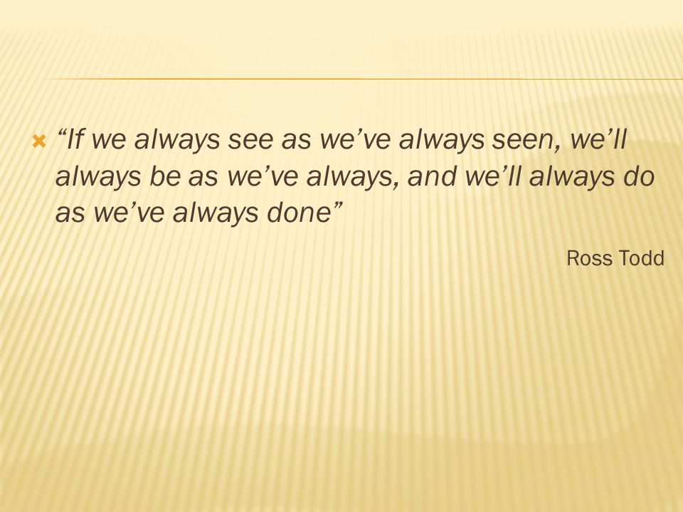 If we always see as we've always seen, we'll always be as we've always, and we'll always do as we've always done Ross Todd