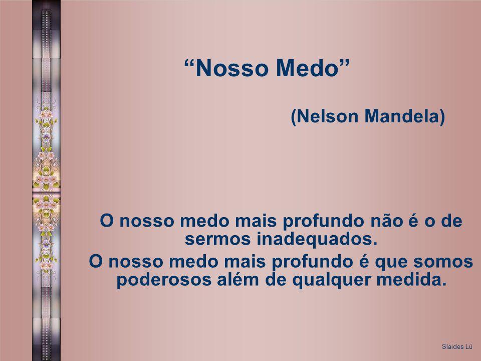 Nosso Medo (Nelson Mandela) O nosso medo mais profundo não é o de sermos inadequados.