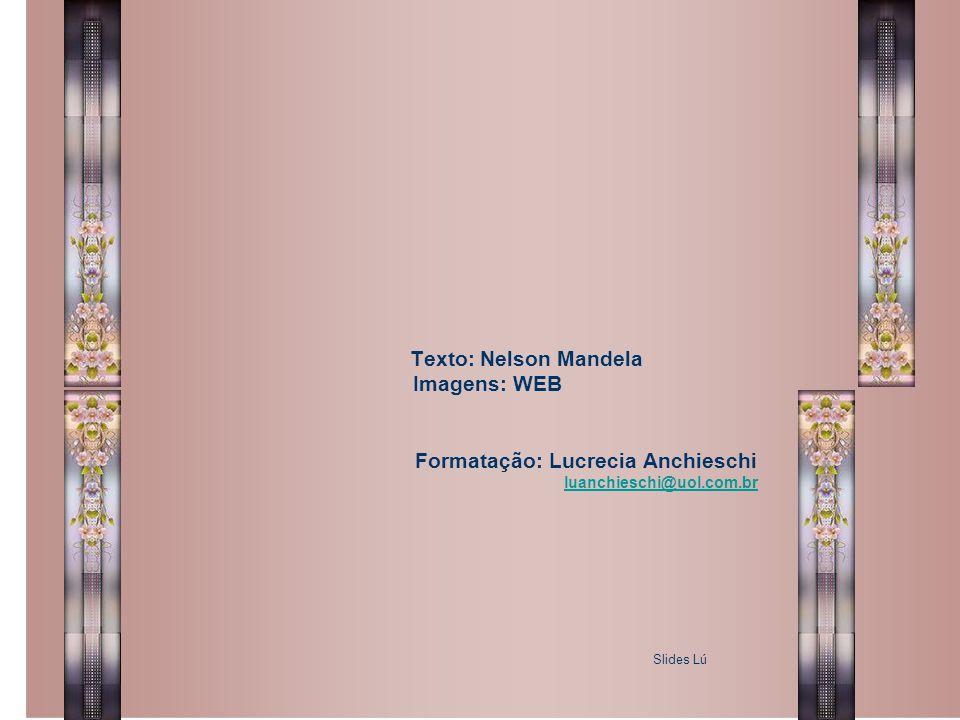 Texto: Nelson Mandela Imagens: WEB Formatação: Lucrecia Anchieschi luanchieschi@uol.com.br