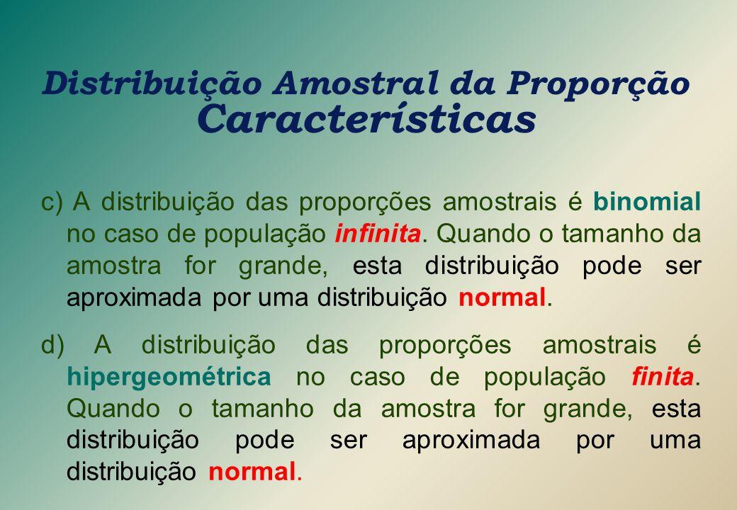 c) A distribuição das proporções amostrais é binomial no caso de população infinita. Quando o tamanho da amostra for grande, esta distribuição pode se