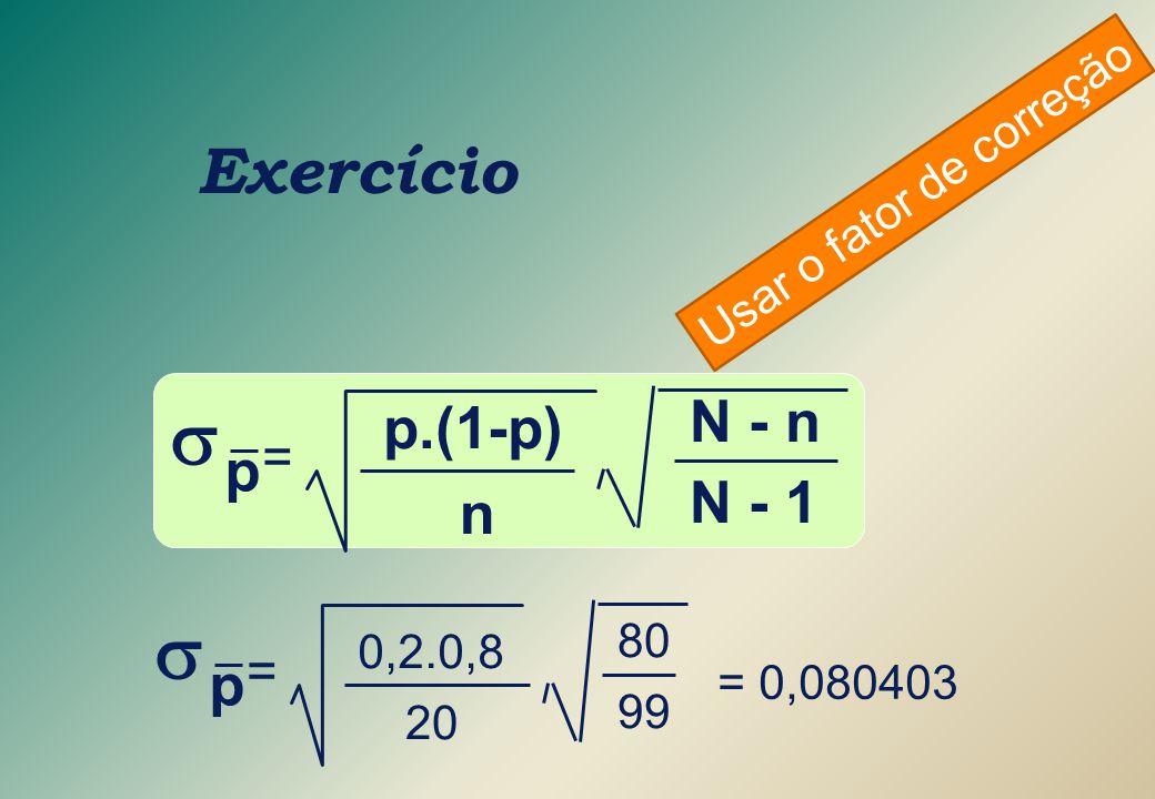 Exercício  = p N - 1 N - n n p.(1-p)  = p 99 80 20 0,2.0,8 = 0,080403 Usar o fator de correção